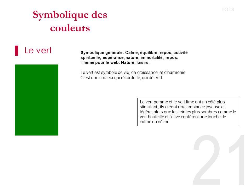 21 LO18 Symbolique des couleurs Le vert Symbolique générale: Calme, équilibre, repos, activité spirituelle, espérance, nature, immortalité, repos.