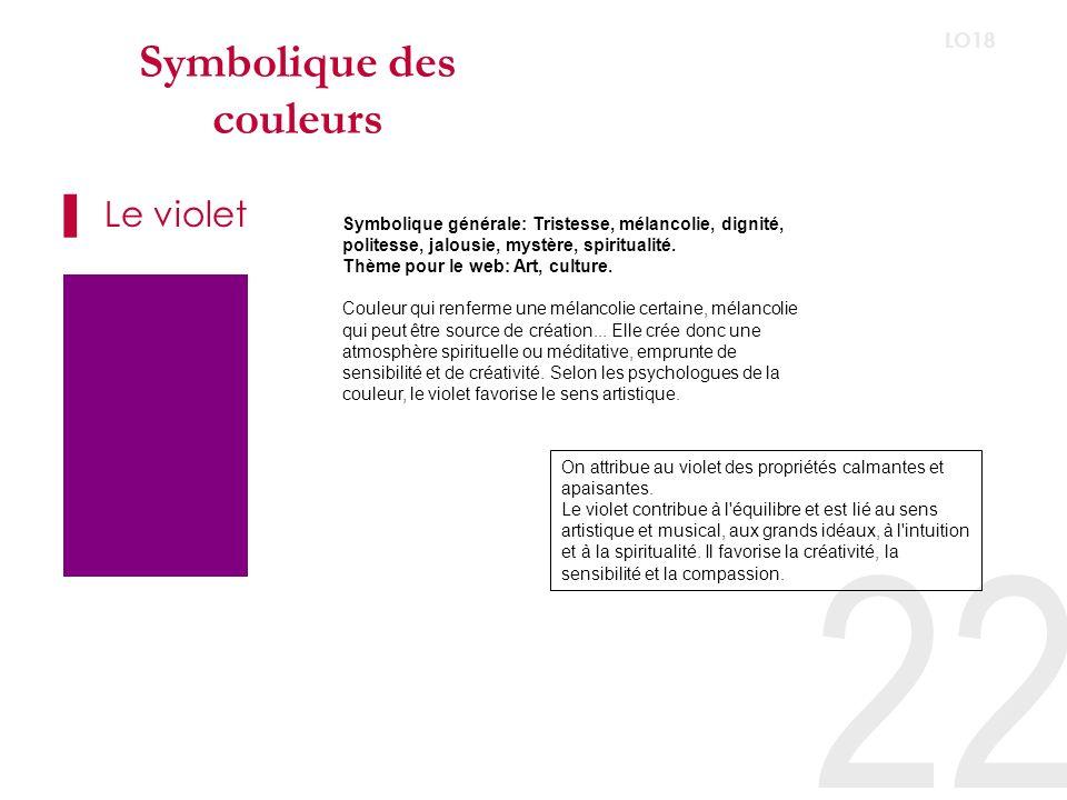 22 LO18 Symbolique des couleurs Le violet Symbolique générale: Tristesse, mélancolie, dignité, politesse, jalousie, mystère, spiritualité.