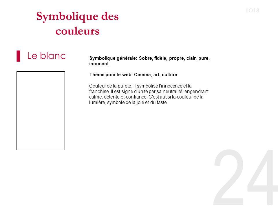 24 LO18 Symbolique des couleurs Le blanc Symbolique générale: Sobre, fidèle, propre, clair, pure, innocent.