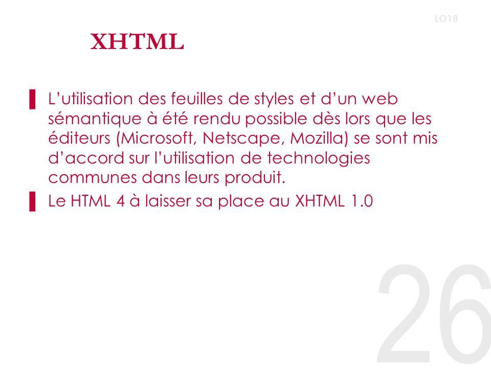 26 LO18 XHTML Lutilisation des feuilles de styles et dun web sémantique à été rendu possible dès lors que les éditeurs (Microsoft, Netscape, Mozilla) se sont mis daccord sur lutilisation de technologies communes dans leurs produit.