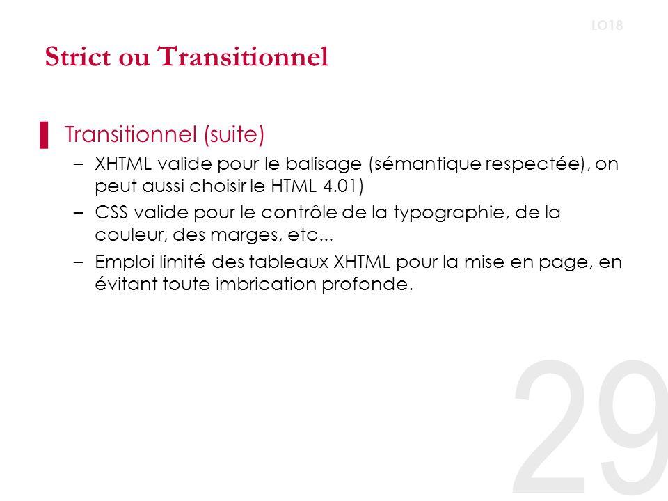 29 LO18 Strict ou Transitionnel Transitionnel (suite) –XHTML valide pour le balisage (sémantique respectée), on peut aussi choisir le HTML 4.01) –CSS valide pour le contrôle de la typographie, de la couleur, des marges, etc...
