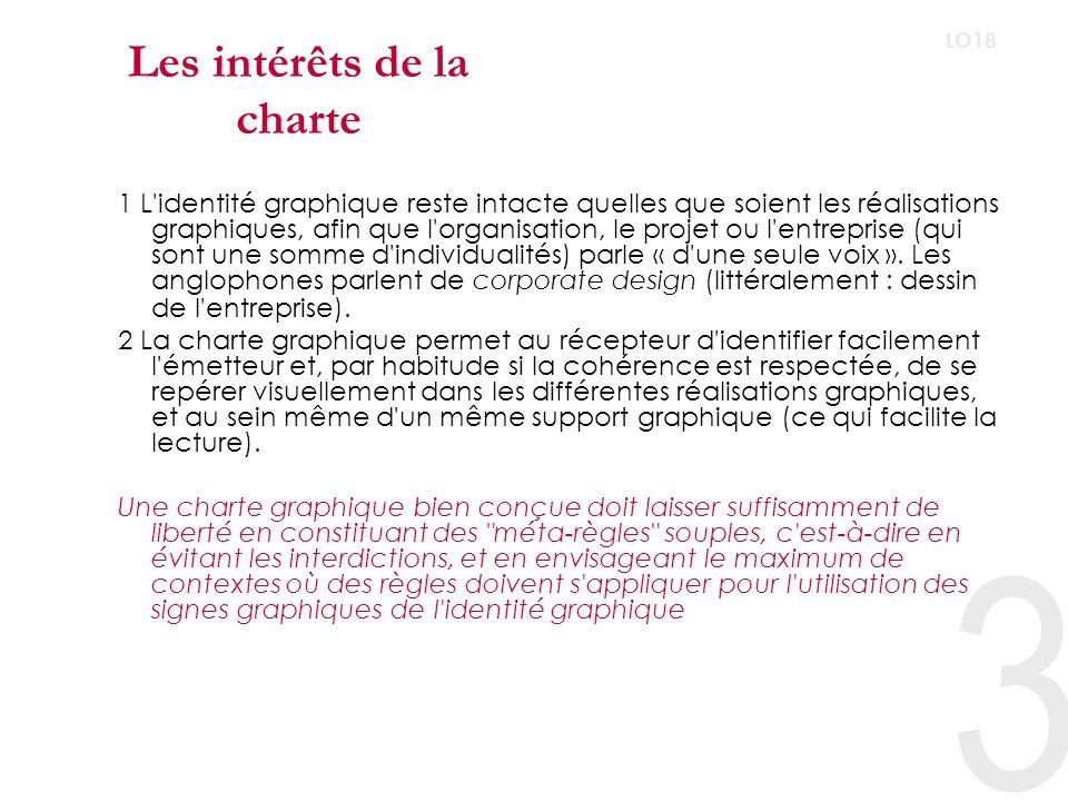 3 LO18 Les intérêts de la charte 1 L identité graphique reste intacte quelles que soient les réalisations graphiques, afin que l organisation, le projet ou l entreprise (qui sont une somme d individualités) parle « d une seule voix ».