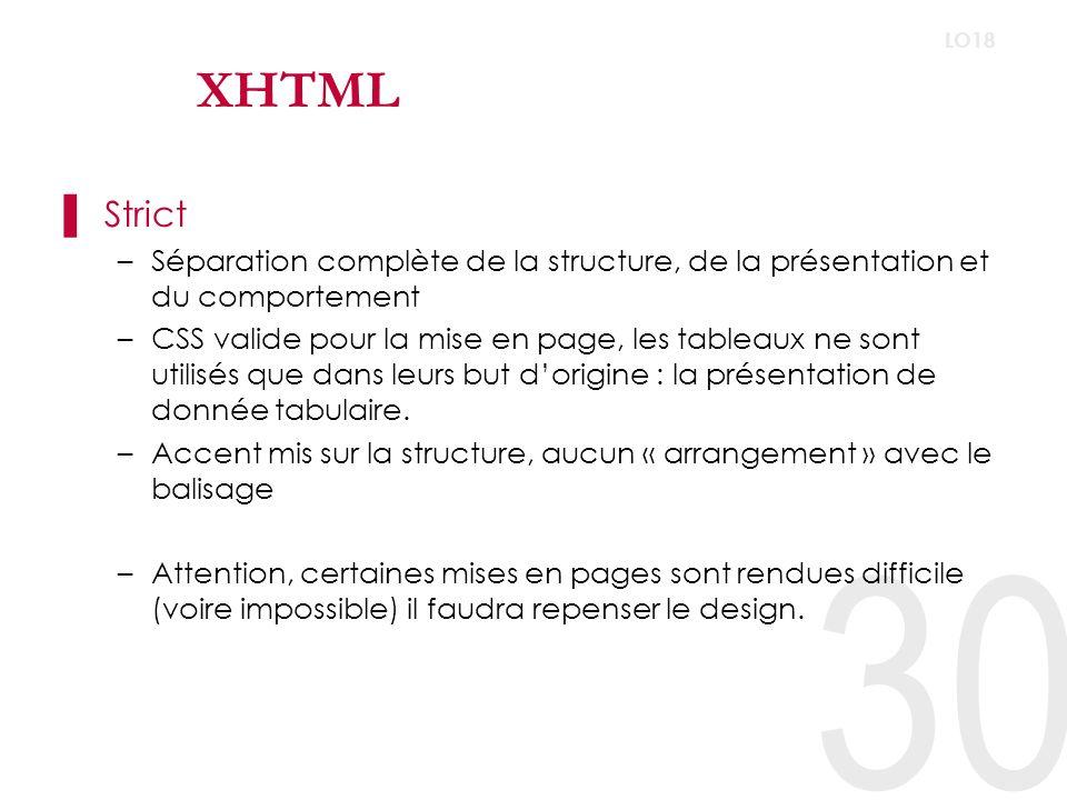 30 LO18 XHTML Strict –Séparation complète de la structure, de la présentation et du comportement –CSS valide pour la mise en page, les tableaux ne sont utilisés que dans leurs but dorigine : la présentation de donnée tabulaire.