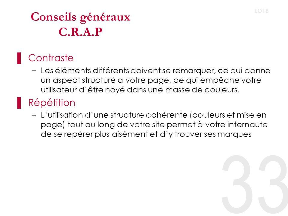 33 LO18 Conseils généraux C.R.A.P Contraste –Les éléments différents doivent se remarquer, ce qui donne un aspect structuré a votre page, ce qui empêche votre utilisateur dêtre noyé dans une masse de couleurs.