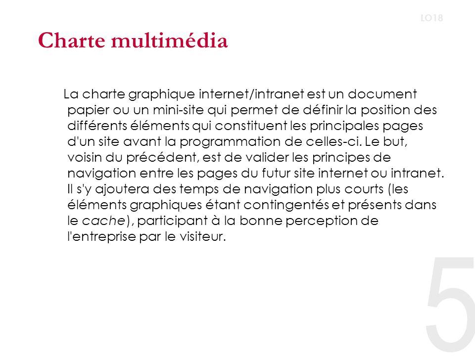 5 LO18 Charte multimédia La charte graphique internet/intranet est un document papier ou un mini-site qui permet de définir la position des différents éléments qui constituent les principales pages d un site avant la programmation de celles-ci.