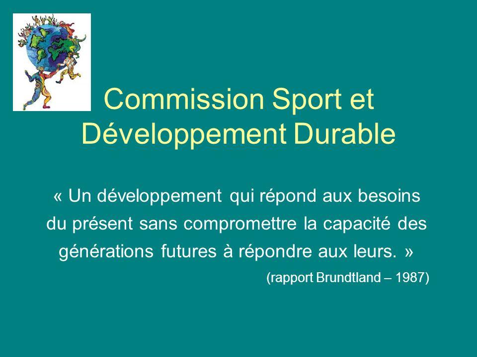 Commission Sport et Développement Durable « Un développement qui répond aux besoins du présent sans compromettre la capacité des générations futures à répondre aux leurs.
