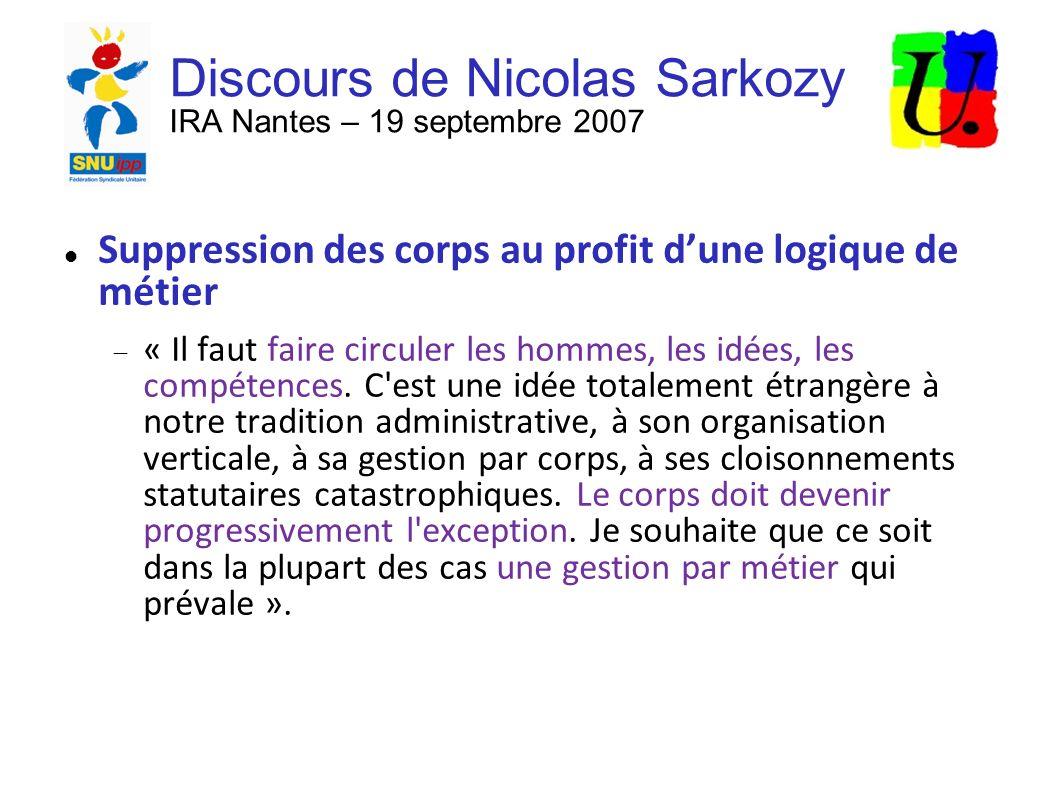 Discours de Nicolas Sarkozy IRA Nantes – 19 septembre 2007 Suppression des corps au profit dune logique de métier « Il faut faire circuler les hommes, les idées, les compétences.