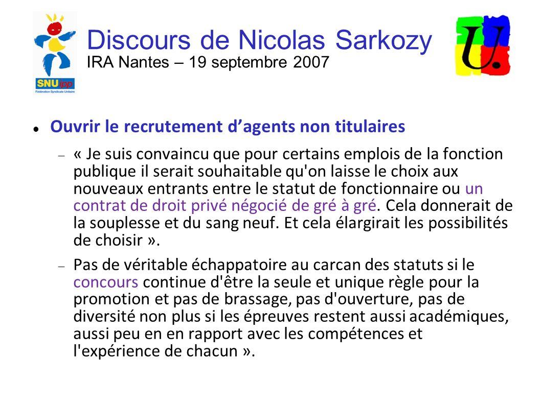 Discours de Nicolas Sarkozy IRA Nantes – 19 septembre 2007 Ouvrir le recrutement dagents non titulaires « Je suis convaincu que pour certains emplois de la fonction publique il serait souhaitable qu on laisse le choix aux nouveaux entrants entre le statut de fonctionnaire ou un contrat de droit privé négocié de gré à gré.