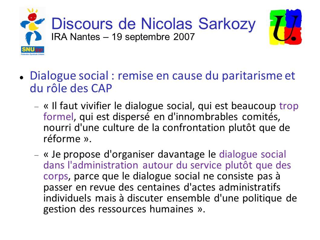 Discours de Nicolas Sarkozy IRA Nantes – 19 septembre 2007 Dialogue social : remise en cause du paritarisme et du rôle des CAP « Il faut vivifier le dialogue social, qui est beaucoup trop formel, qui est dispersé en d innombrables comités, nourri d une culture de la confrontation plutôt que de réforme ».