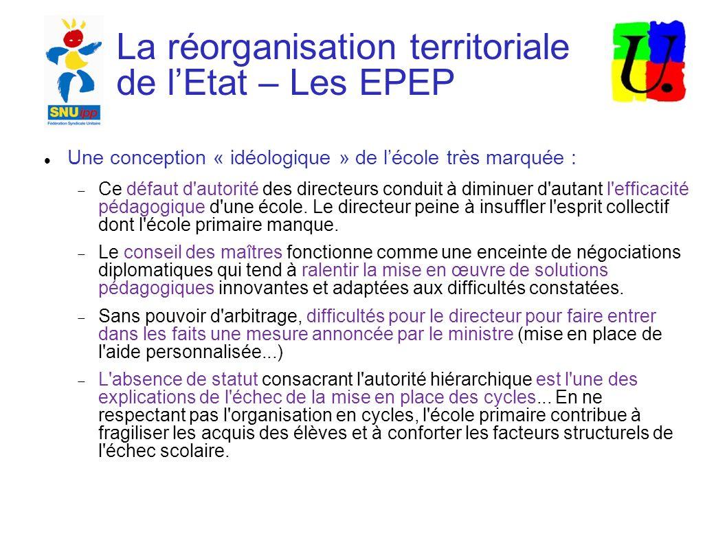 La réorganisation territoriale de lEtat – Les EPEP Une conception « idéologique » de lécole très marquée : Ce défaut d autorité des directeurs conduit à diminuer d autant l efficacité pédagogique d une école.