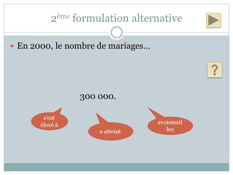 2 ème formulation alternative En 2000, le nombre de mariages… 300 000. sest élevé à a atteint avoisinait les