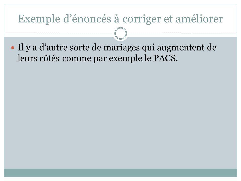 Exemple dénoncés à corriger et améliorer Il y a dautre sorte de mariages qui augmentent de leurs côtés comme par exemple le PACS.