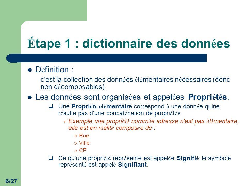 7/27 É tape 1 : dictionnaire des donn é es Les propri é t é s sont collect é es et rassembl é es dans le Dictionnaires des Donn é es.