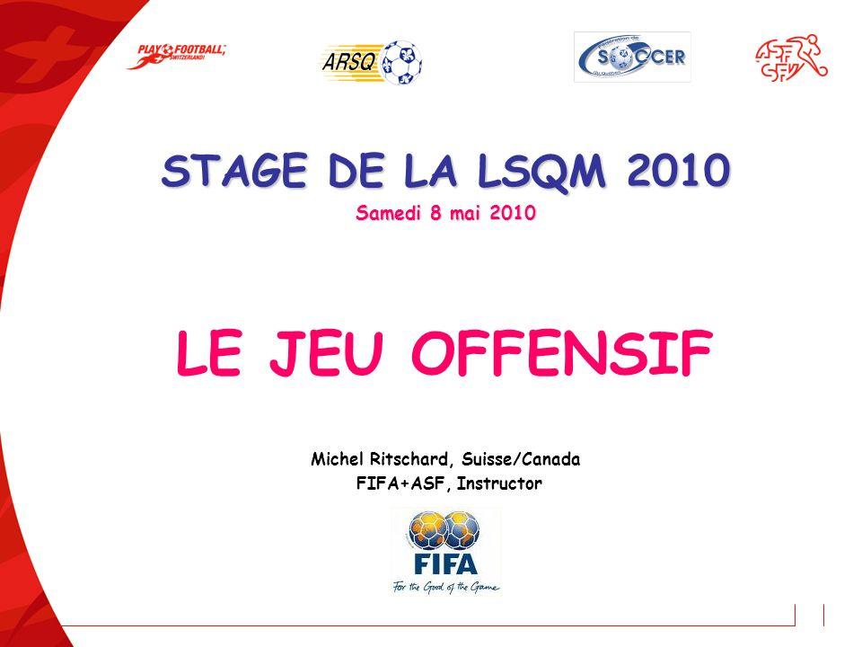 STAGE DE LA LSQM 2010 Samedi 8 mai 2010 LE JEU OFFENSIF Michel Ritschard, Suisse/Canada FIFA+ASF, Instructor