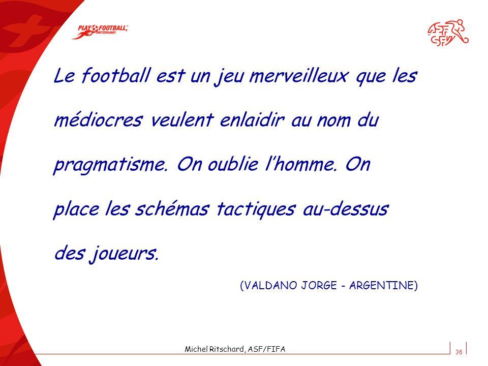 36 Le football est un jeu merveilleux que les médiocres veulent enlaidir au nom du pragmatisme. On oublie lhomme. On place les schémas tactiques au-de