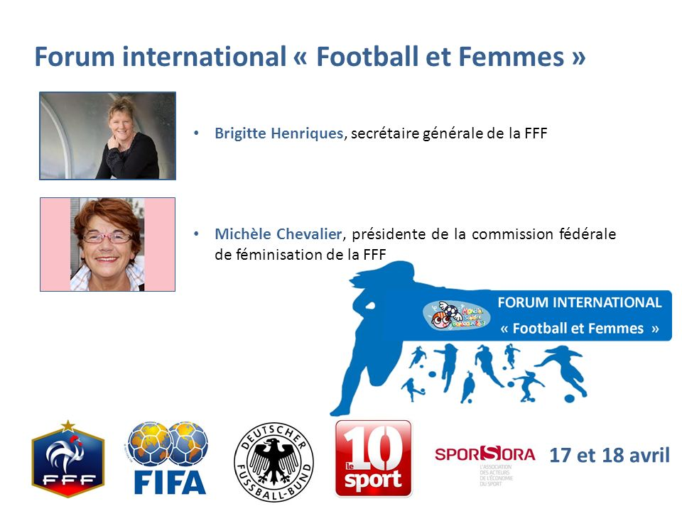 Forum international « Football et Femmes » 17 et 18 avril Brigitte Henriques, secrétaire générale de la FFF Michèle Chevalier, présidente de la commis