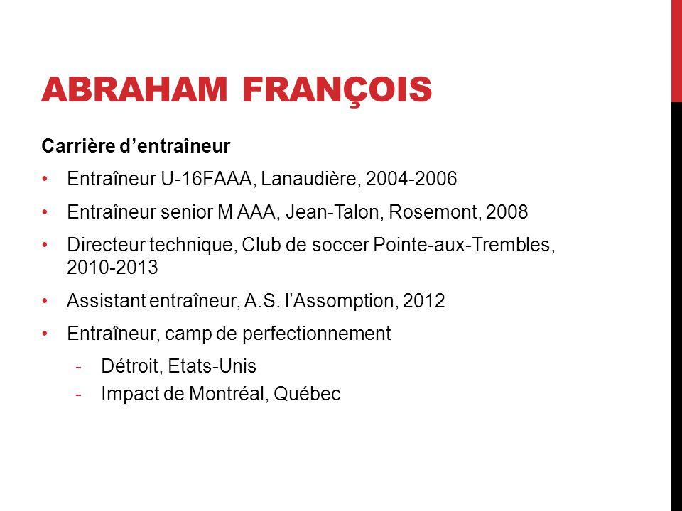 ABRAHAM FRANÇOIS Carrière dentraîneur Entraîneur U-16FAAA, Lanaudière, 2004-2006 Entraîneur senior M AAA, Jean-Talon, Rosemont, 2008 Directeur techniq