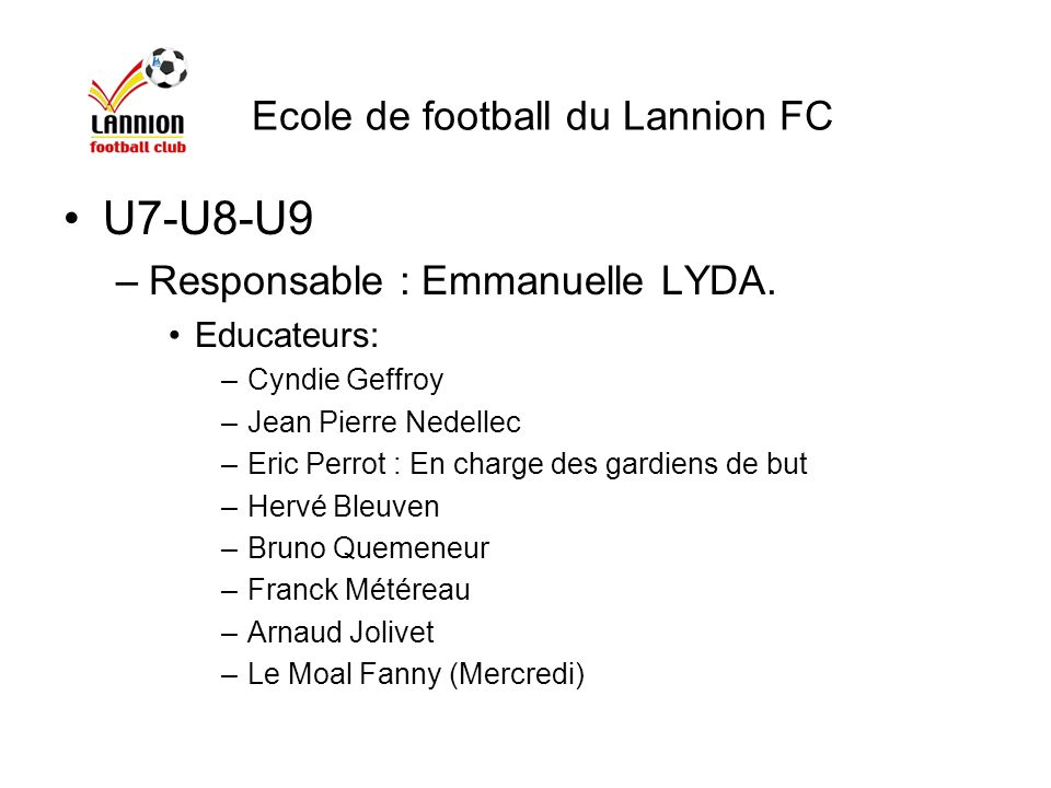 U10 – U11: –Responsable: Claude LE BONNIEC –Educateurs: Pascal Lucas Thierry Chevance Eric Briard Thierry Standaert Jean Pierre Jolivet (Mercredi) Ecole de football du Lannion FC