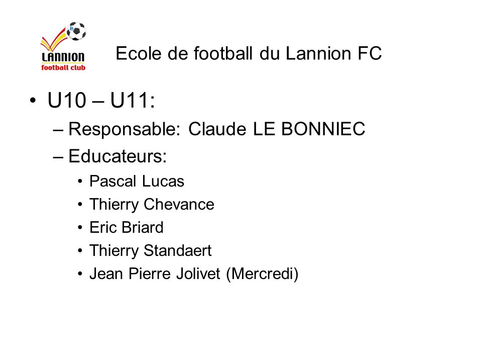 U10 – U11: –Responsable: Claude LE BONNIEC –Educateurs: Pascal Lucas Thierry Chevance Eric Briard Thierry Standaert Jean Pierre Jolivet (Mercredi) Eco