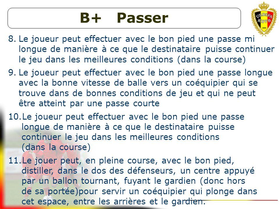 B+ Passer 5.Le joueur peut effectuer avec le bon pied une passe courte sur le bon pied, avec la bonne vitesse de balle et au moment adéquat vers un co