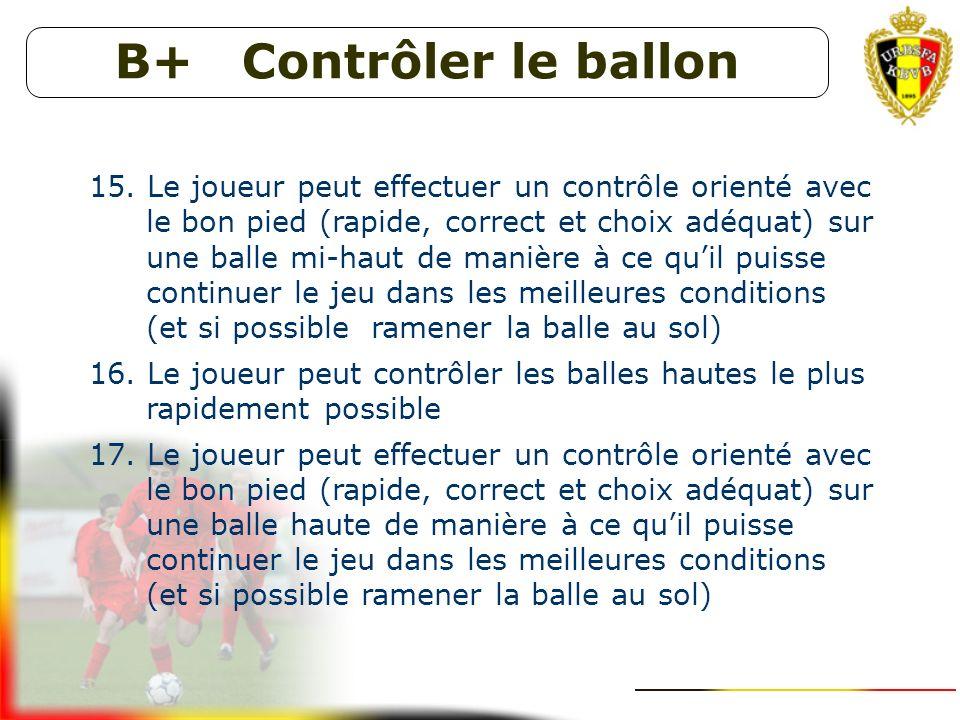 B+ Contrôler le ballon 12. Le joueur peut contrôler les balles basses le plus rapidement possible 13. Le joueur peut effectuer un contrôle orienté ave