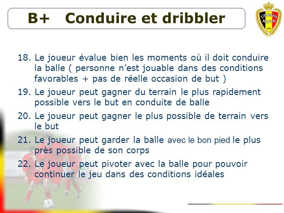 B+ Contrôler le ballon 15. Le joueur peut effectuer un contrôle orienté avec le bon pied (rapide, correct et choix adéquat) sur une balle mi-haut de m