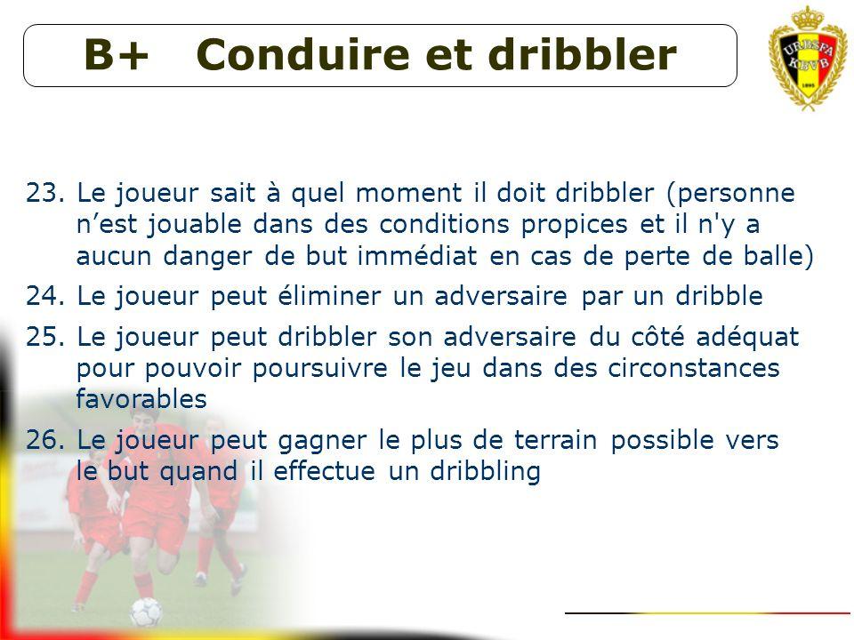 B+ Conduire et dribbler 18. Le joueur évalue bien les moments où il doit conduire la balle ( personne nest jouable dans des conditions favorables + pa
