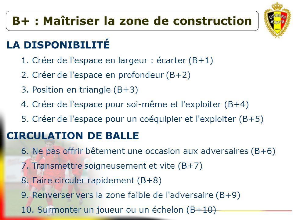 Possession de balle (B+)Perte de balle (B-) Maîtriser la zone de construction la disponibilité la circulation de balle I nfiltration vers la zone de v