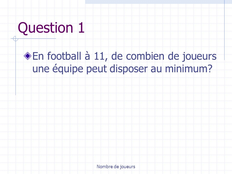 Nombre de joueurs Question 1 En football à 11, de combien de joueurs une équipe peut disposer au minimum?