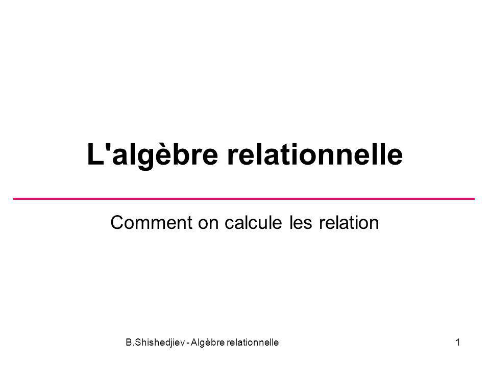 B.Shishedjiev - Algèbre relationnelle1 L'algèbre relationnelle Comment on calcule les relation