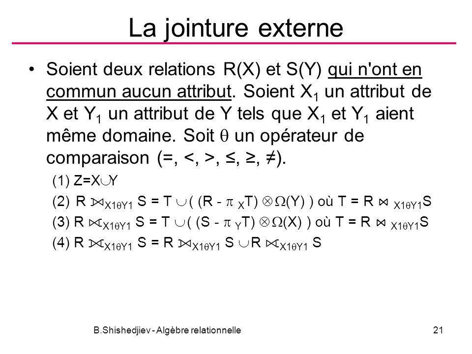 B.Shishedjiev - Algèbre relationnelle21 La jointure externe Soient deux relations R(X) et S(Y) qui n'ont en commun aucun attribut. Soient X 1 un attri