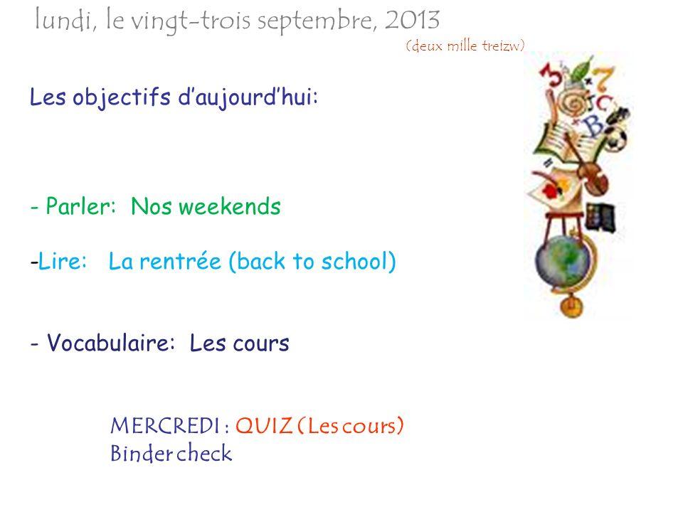 Les objectifs daujourdhui: - Parler: Nos weekends -Lire: La rentrée (back to school) - Vocabulaire: Les cours MERCREDI : QUIZ (Les cours) Binder check lundi, le vingt-trois septembre, 2013 (deux mille treizw)