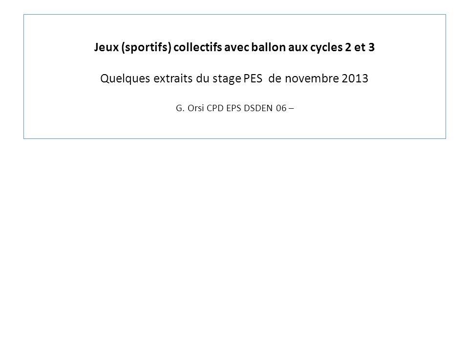 Jeux (sportifs) collectifs avec ballon aux cycles 2 et 3 Quelques extraits du stage PES de novembre 2013 G. Orsi CPD EPS DSDEN 06 –