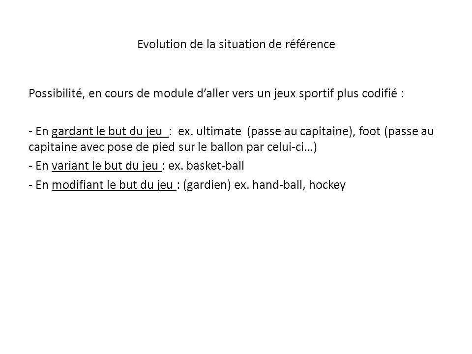Evolution de la situation de référence Possibilité, en cours de module daller vers un jeux sportif plus codifié : - En gardant le but du jeu : ex. ult