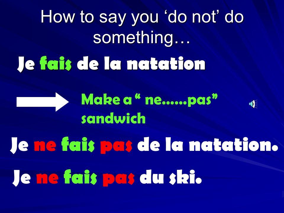 How to say you do not do something… Je fais de la natation Make a ne……pas sandwich Je ne fais pas de la natation.