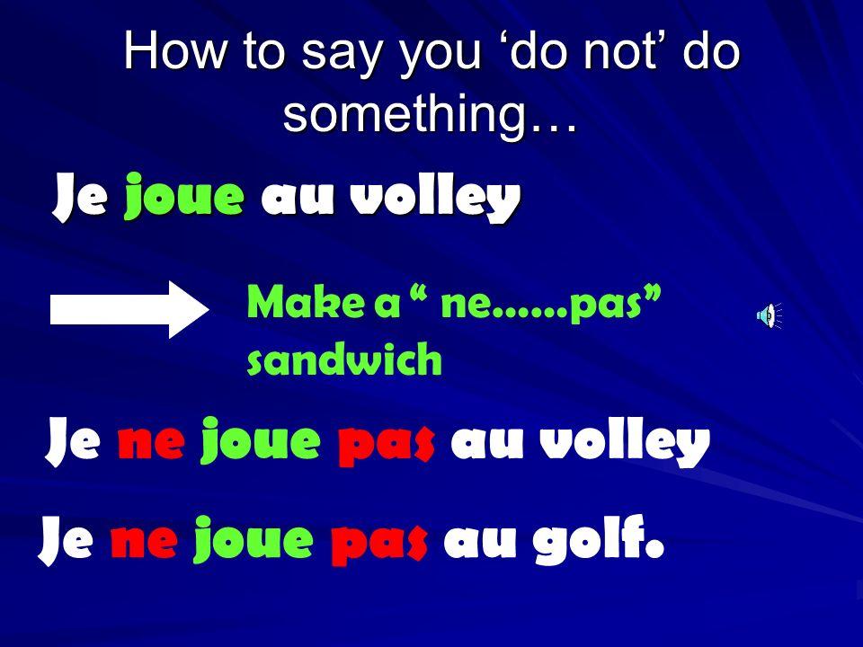 How to say you do not do something… Je joue au volley Make a ne……pas sandwich Je ne joue pas au volley Je ne joue pas au golf.