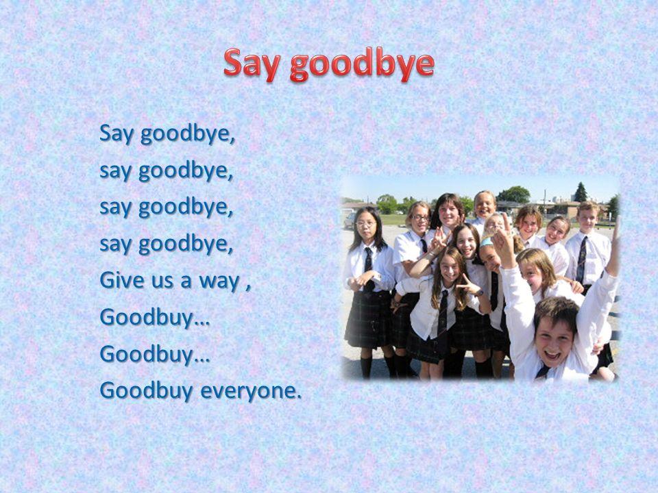 Say goodbye, say goodbye, Give us a way, Goodbuy…Goodbuy… Goodbuy everyone.