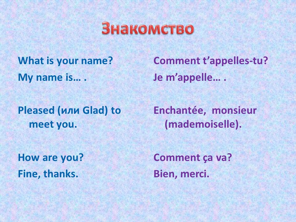What is your name? My name is…. Pleased (или Glad) to meet you. How are you? Fine, thanks. Comment tappelles-tu? Je mappelle…. Enchantée, monsieur (ma
