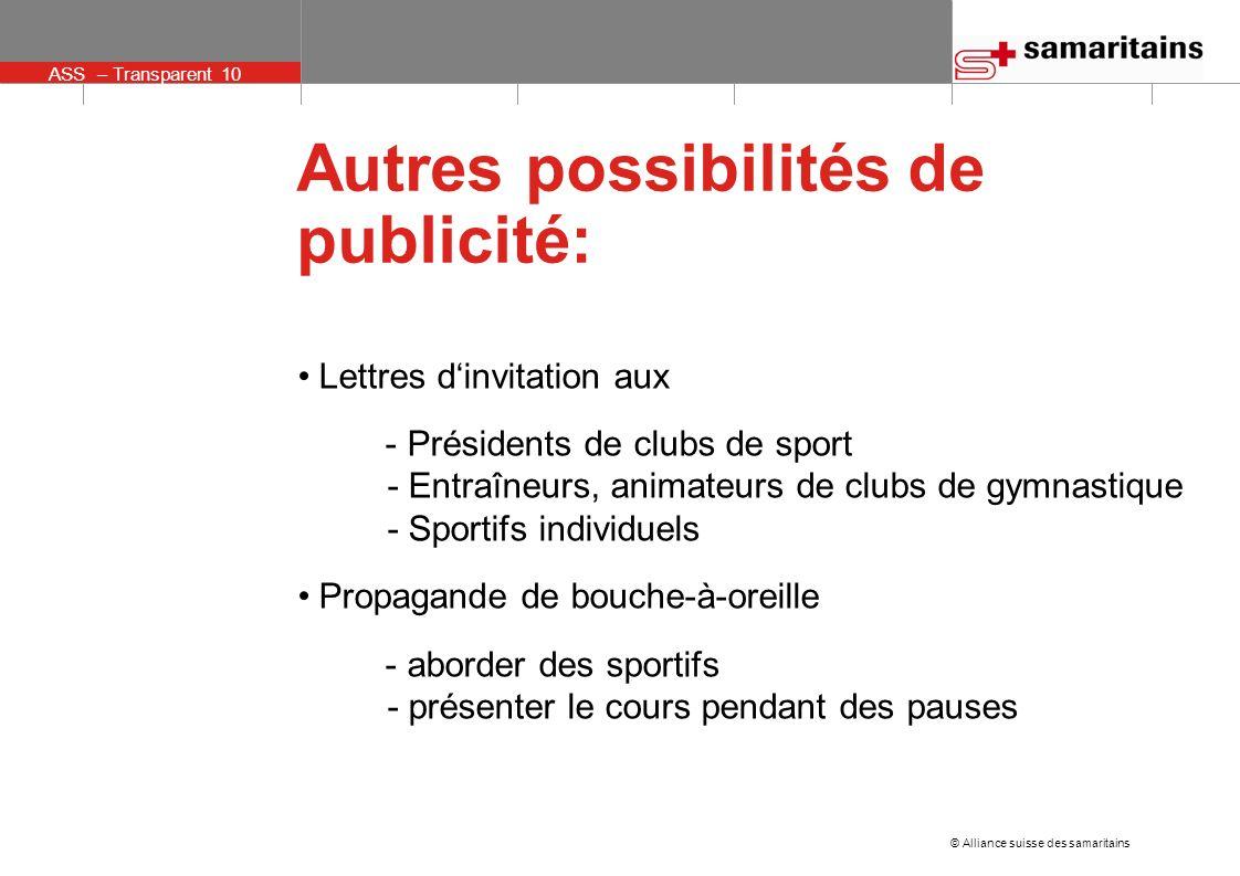 ASS – Transparent 10 © Alliance suisse des samaritains Autres possibilités de publicité: Lettres dinvitation aux - Présidents de clubs de sport - Entr