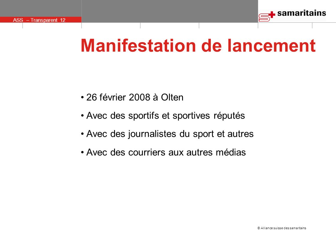 ASS – Transparent 12 © Alliance suisse des samaritains Manifestation de lancement 26 février 2008 à Olten Avec des sportifs et sportives réputés Avec