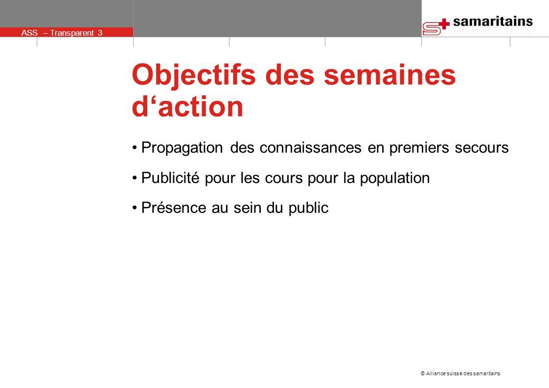 ASS – Transparent 3 © Alliance suisse des samaritains Objectifs des semaines daction Propagation des connaissances en premiers secours Publicité pour