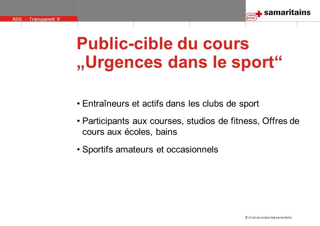 ASS – Transparent 8 © Alliance suisse des samaritains Public-cible du cours Urgences dans le sport Entraîneurs et actifs dans les clubs de sport Participants aux courses, studios de fitness, Offres de cours aux écoles, bains Sportifs amateurs et occasionnels