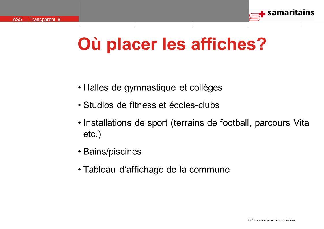ASS – Transparent 9 © Alliance suisse des samaritains Où placer les affiches? Halles de gymnastique et collèges Studios de fitness et écoles-clubs Ins