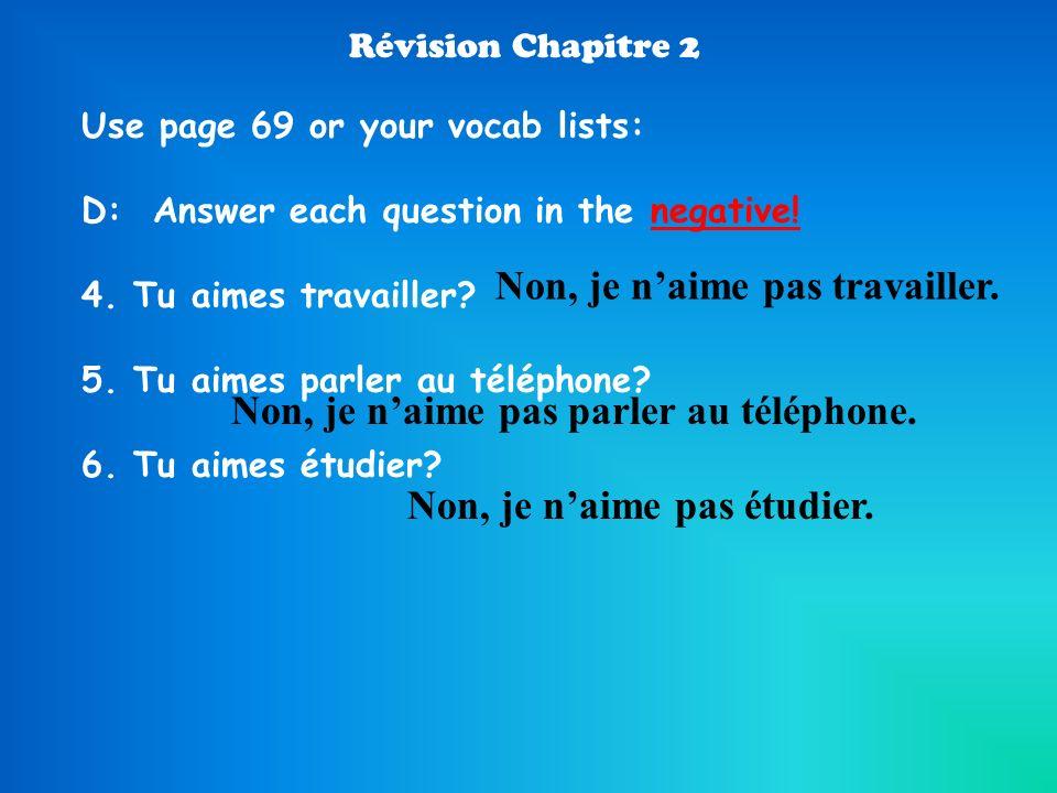 Révision Chapitre 2 Use page 69 or your vocab lists: D: Answer each question in the negative! 4. Tu aimes travailler? 5. Tu aimes parler au téléphone?
