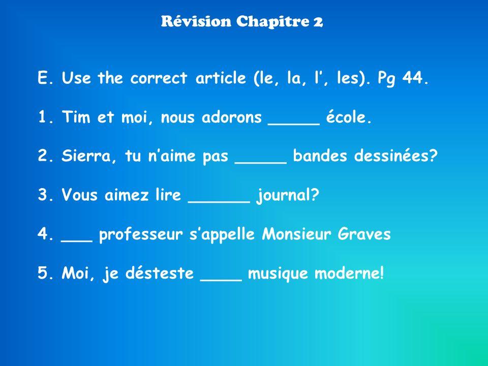 Révision Chapitre 2 E. Use the correct article (le, la, l, les). Pg 44. 1.Tim et moi, nous adorons _____ école. 2. Sierra, tu naime pas _____ bandes d