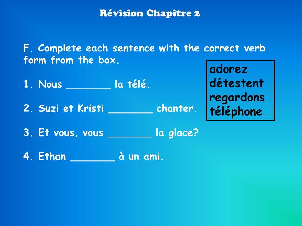 Révision Chapitre 2 F. Complete each sentence with the correct verb form from the box. 1.Nous _______ la télé. 2.Suzi et Kristi _______ chanter. 3.Et
