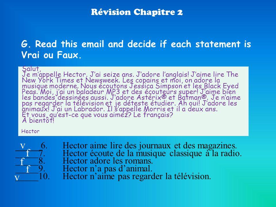 Révision Chapitre 2 G. Read this email and decide if each statement is Vrai ou Faux. Salut, Je mappelle Hector. Jai seize ans. Jadore langlais! Jaime