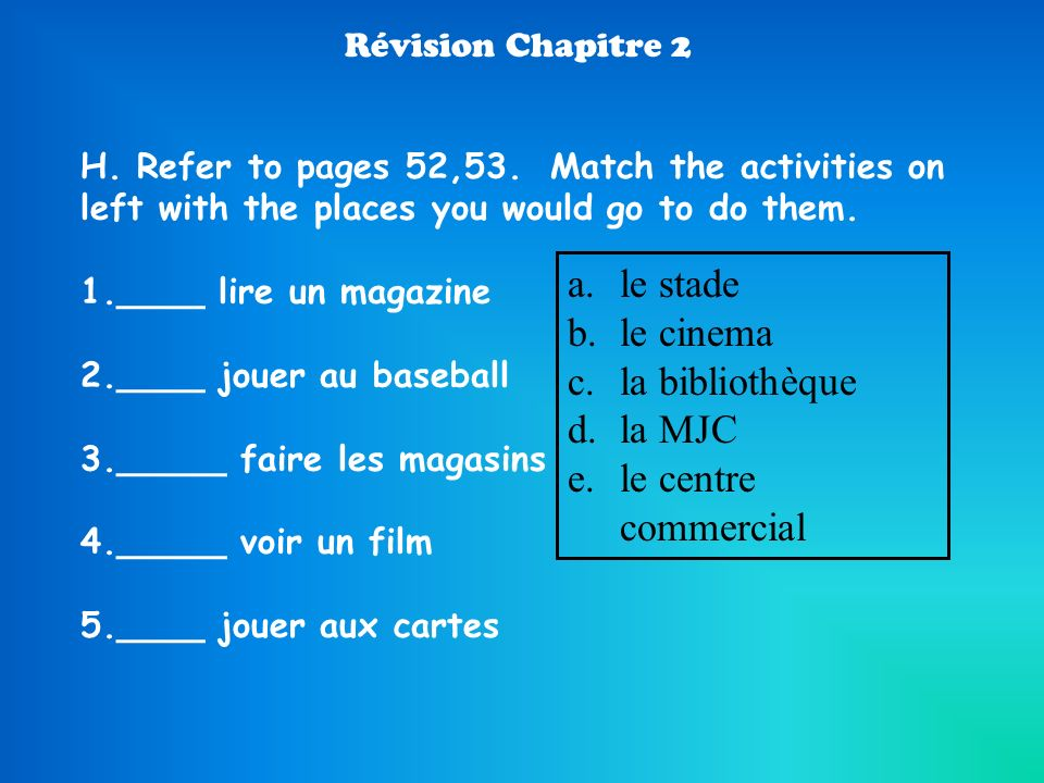 Révision Chapitre 2 H. Refer to pages 52,53. Match the activities on left with the places you would go to do them. 1.____ lire un magazine 2.____ joue