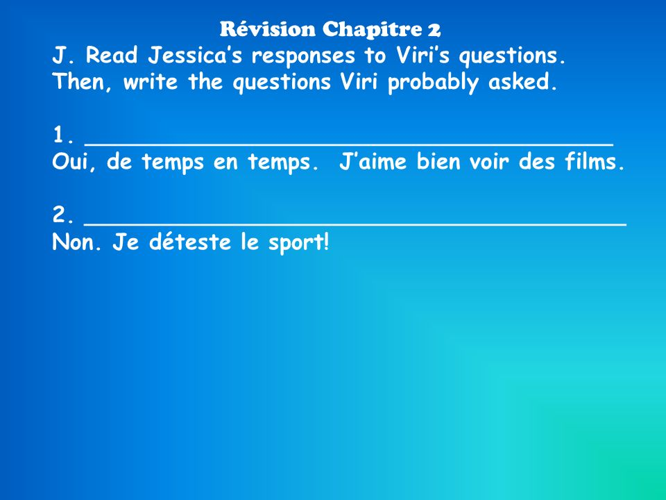 Révision Chapitre 2 J. Read Jessicas responses to Viris questions. Then, write the questions Viri probably asked. 1.__________________________________