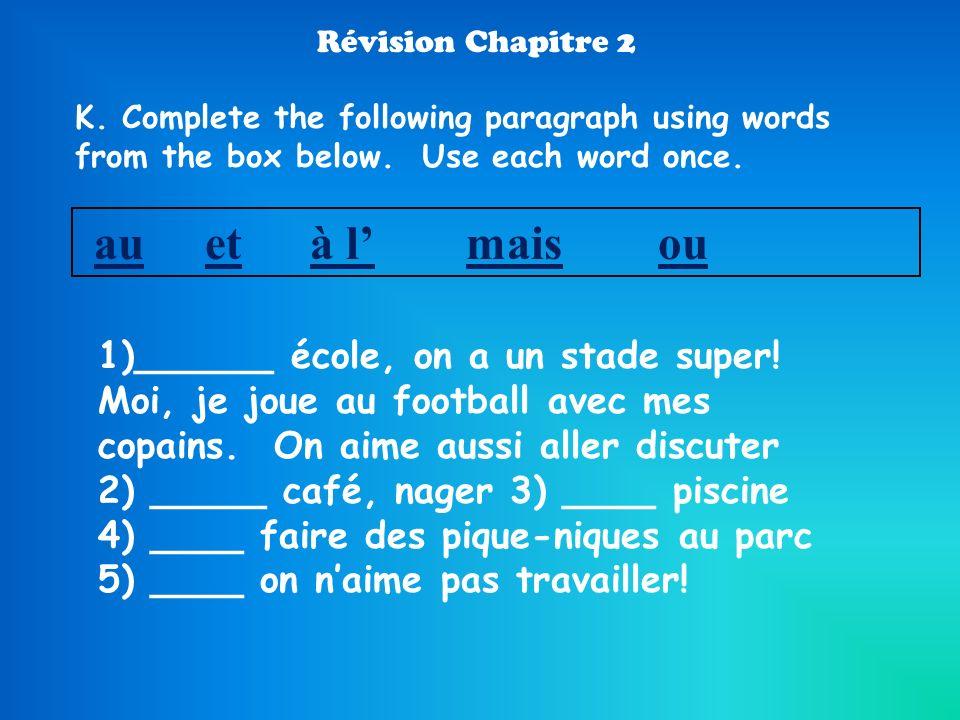 Révision Chapitre 2 K. Complete the following paragraph using words from the box below. Use each word once. au et à lmaisou 1)______ école, on a un st